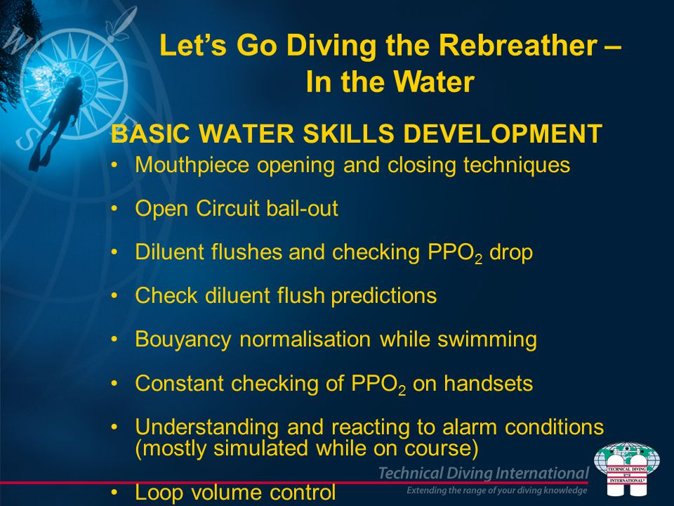 BASIC WATER SKILLS DEVELOPMENT Mouthpiece opening and closing techniques Open Circuit bail-out Diluent flushes and checking PPO 2 drop Check diluent flush predictions Bouyancy normalisation while swimming Constant checking of PPO 2 on handsets Understanding and reacting to alarm conditions (mostly simulated while on course) Loop volume control Let's Go Diving the Rebreather – In the Water