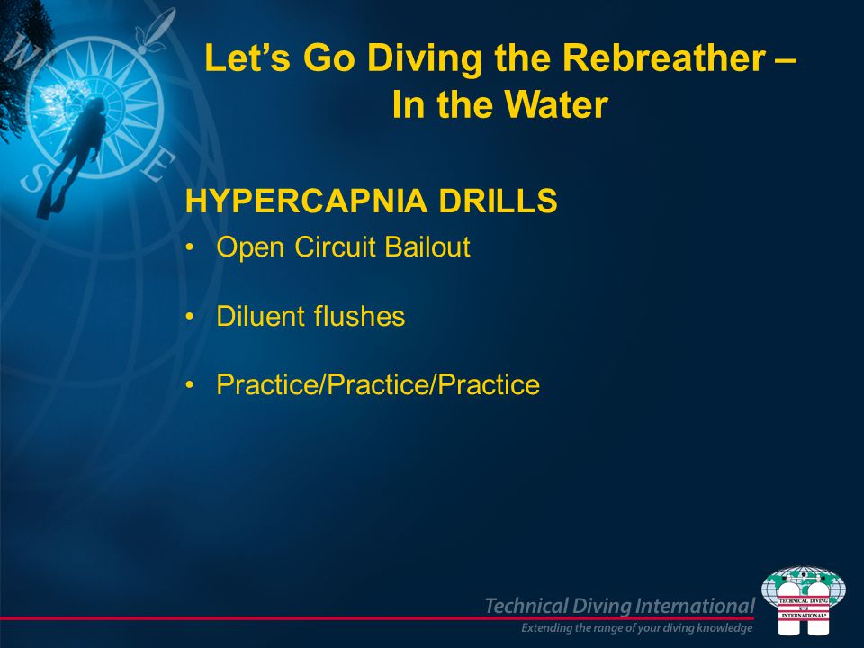 HYPERCAPNIA DRILLS Open Circuit Bailout Diluent flushes Practice/Practice/Practice Let's Go Diving the Rebreather – In the Water
