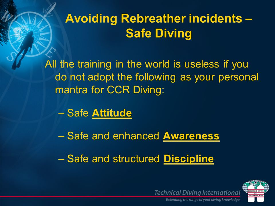 Avoiding Rebreather incidents – Safe Diving All the training in the world is useless if you do not adopt the following as your personal mantra for CCR Diving: –Safe Attitude –Safe and enhanced Awareness –Safe and structured Discipline