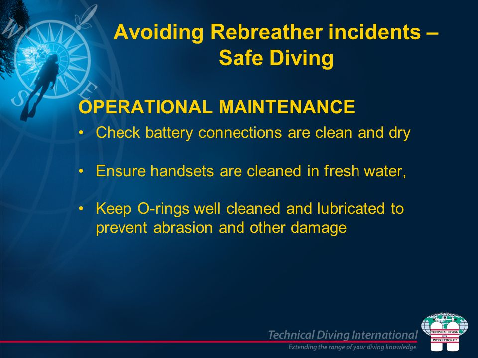Avoiding Rebreather incidents – Safe Diving OPERATIONAL MAINTENANCE Check battery connections are clean and dry Ensure handsets are cleaned in fresh water, Keep O-rings well cleaned and lubricated to prevent abrasion and other damage