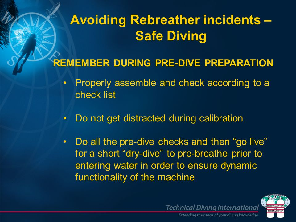 Avoiding Rebreather incidents – Safe Diving Properly assemble and check according to a check list Do not get distracted during calibration Do all the pre-dive checks and then go live for a short dry-dive to pre-breathe prior to entering water in order to ensure dynamic functionality of the machine REMEMBER DURING PRE-DIVE PREPARATION