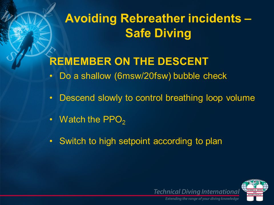 Avoiding Rebreather incidents – Safe Diving REMEMBER ON THE DESCENT Do a shallow (6msw/20fsw) bubble check Descend slowly to control breathing loop volume Watch the PPO 2 Switch to high setpoint according to plan