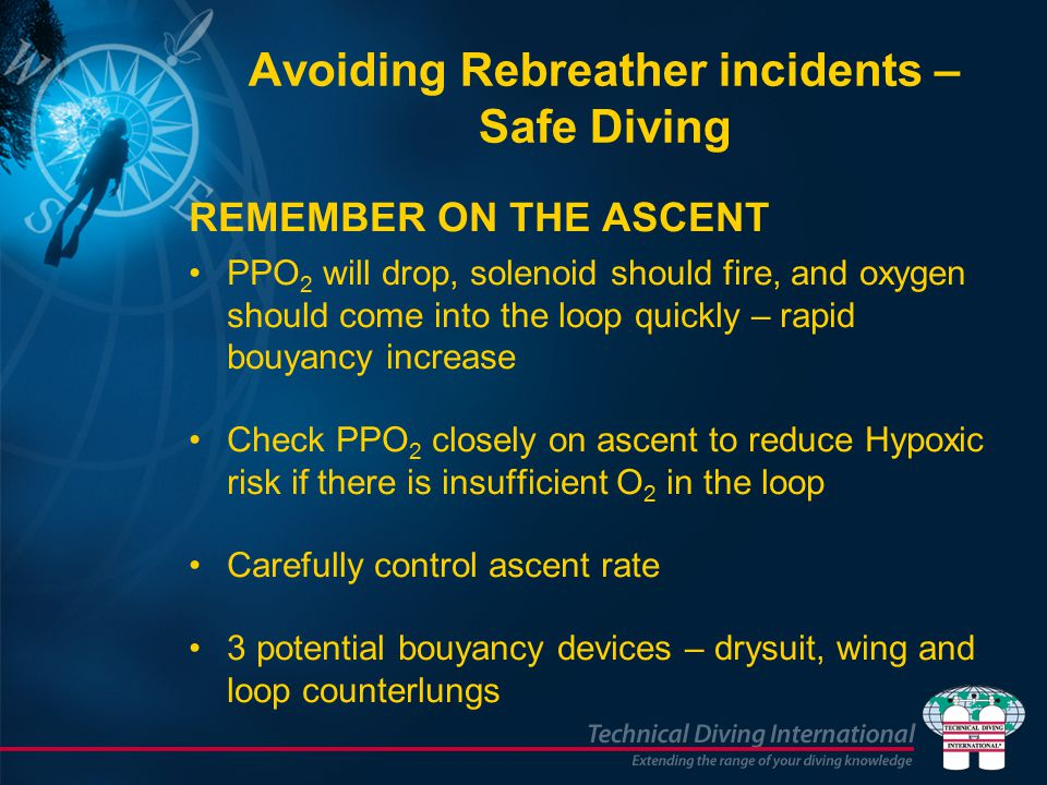 Avoiding Rebreather incidents – Safe Diving REMEMBER ON THE ASCENT PPO 2 will drop, solenoid should fire, and oxygen should come into the loop quickly – rapid bouyancy increase Check PPO 2 closely on ascent to reduce Hypoxic risk if there is insufficient O 2 in the loop Carefully control ascent rate 3 potential bouyancy devices – drysuit, wing and loop counterlungs