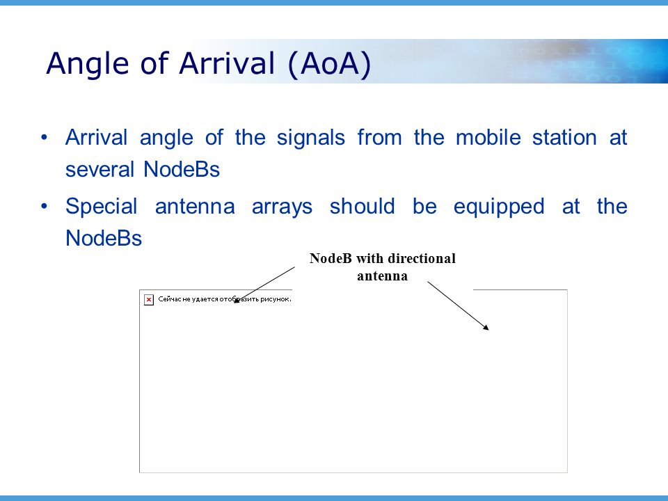 Angle of Arrival (AoA) Arrival angle of the signals from the mobile station at several NodeBs Special antenna arrays should be equipped at the NodeBs