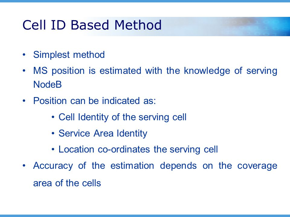 Cell ID Based Method Simplest method MS position is estimated with the knowledge of serving NodeB Position can be indicated as: Cell Identity of the serving cell Service Area Identity Location co-ordinates the serving cell Accuracy of the estimation depends on the coverage area of the cells