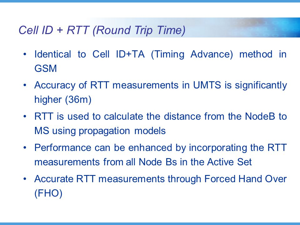 Cell ID + RTT (Round Trip Time) Identical to Cell ID+TA (Timing Advance) method in GSM Accuracy of RTT measurements in UMTS is significantly higher (36m) RTT is used to calculate the distance from the NodeB to MS using propagation models Performance can be enhanced by incorporating the RTT measurements from all Node Bs in the Active Set Accurate RTT measurements through Forced Hand Over (FHO)