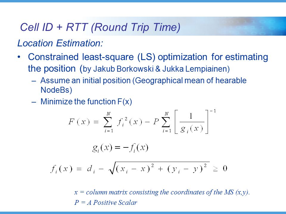 Cell ID + RTT (Round Trip Time) Location Estimation: Constrained least-square (LS) optimization for estimating the position ( by Jakub Borkowski & Jukka Lempiainen) –Assume an initial position (Geographical mean of hearable NodeBs) –Minimize the function F(x) x = column matrix consisting the coordinates of the MS (x,y).