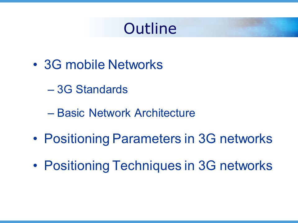 Outline 3G mobile Networks –3G Standards –Basic Network Architecture Positioning Parameters in 3G networks Positioning Techniques in 3G networks