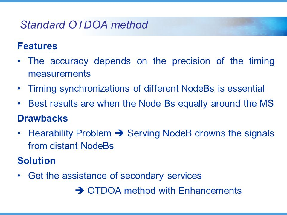 Standard OTDOA method Features The accuracy depends on the precision of the timing measurements Timing synchronizations of different NodeBs is essential Best results are when the Node Bs equally around the MS Drawbacks Hearability Problem  Serving NodeB drowns the signals from distant NodeBs Solution Get the assistance of secondary services  OTDOA method with Enhancements