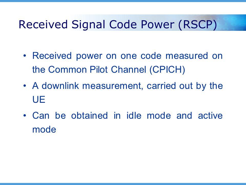 Received Signal Code Power (RSCP) Received power on one code measured on the Common Pilot Channel (CPICH) A downlink measurement, carried out by the UE Can be obtained in idle mode and active mode