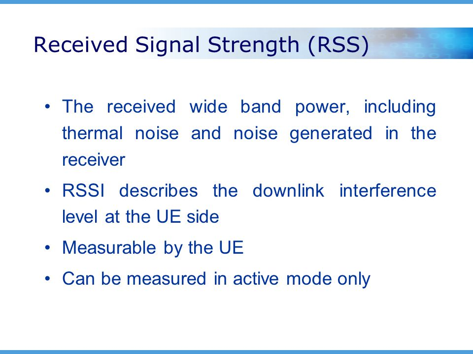 Received Signal Strength (RSS) The received wide band power, including thermal noise and noise generated in the receiver RSSI describes the downlink interference level at the UE side Measurable by the UE Can be measured in active mode only