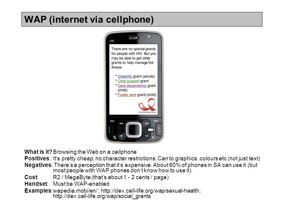 WAP (internet via cellphone) What is it?Browsing the Web on a cellphone Positives: It's pretty cheap; no character restrictions.
