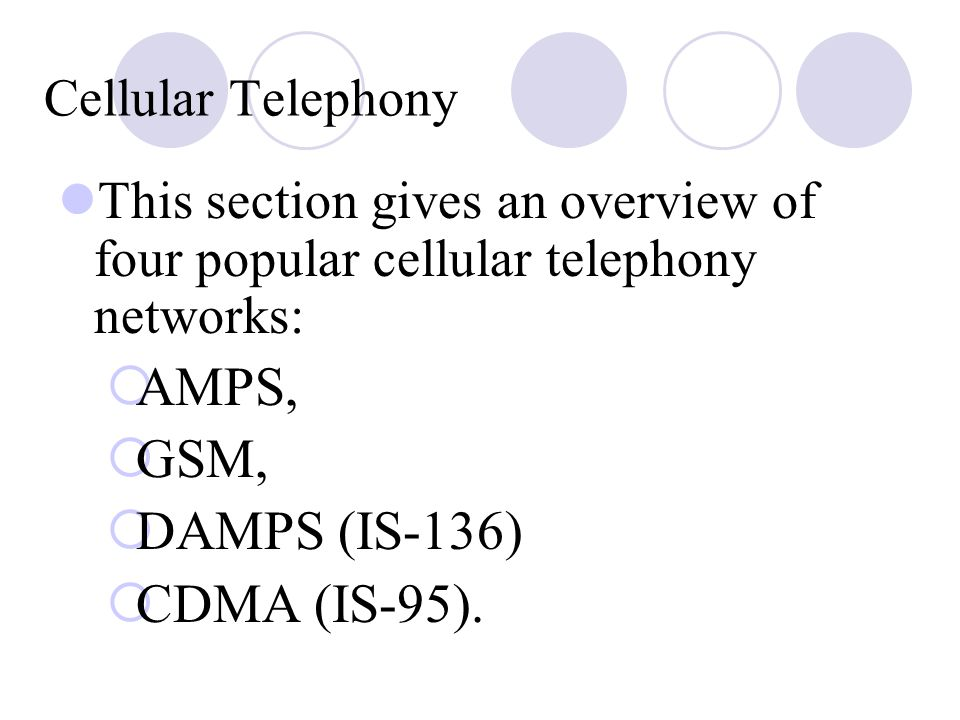 Cellular Telephony This section gives an overview of four popular cellular telephony networks:  AMPS,  GSM,  DAMPS (IS ‑ 136)  CDMA (IS ‑ 95).
