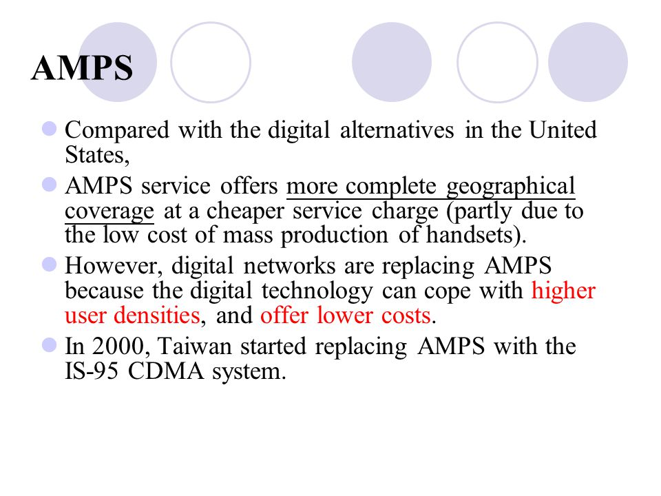 Compared with the digital alternatives in the United States, AMPS service offers more complete geographical coverage at a cheaper service charge (partly due to the low cost of mass production of handsets).