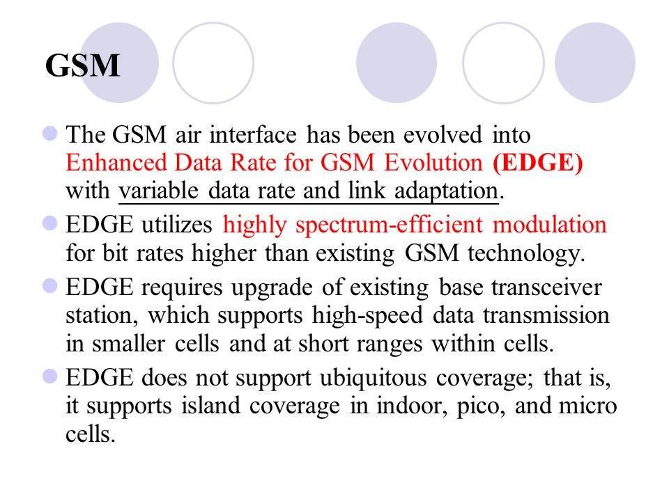 GSM The GSM air interface has been evolved into Enhanced Data Rate for GSM Evolution (EDGE) with variable data rate and link adaptation.