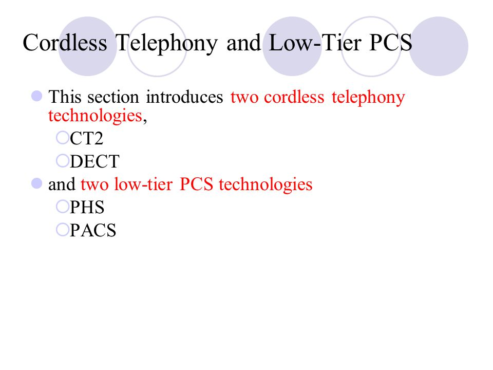 Cordless Telephony and Low ‑ Tier PCS This section introduces two cordless telephony technologies,  CT2  DECT and two low ‑ tier PCS technologies  PHS  PACS