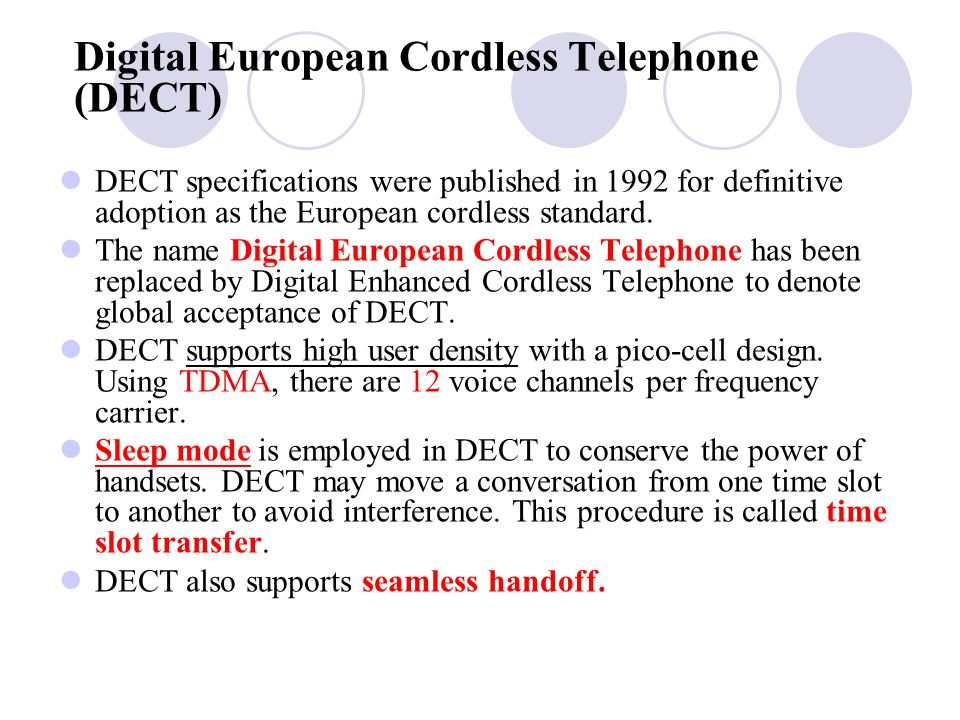 Digital European Cordless Telephone (DECT) DECT specifications were published in 1992 for definitive adoption as the European cordless standard.
