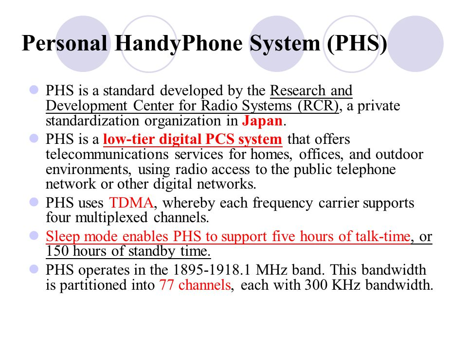 Personal HandyPhone System (PHS) PHS is a standard developed by the Research and Development Center for Radio Systems (RCR), a private standardization organization in Japan.