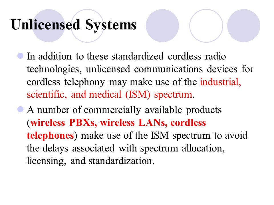 Unlicensed Systems In addition to these standardized cordless radio technologies, unlicensed communications devices for cordless telephony may make use of the industrial, scientific, and medical (ISM) spectrum.