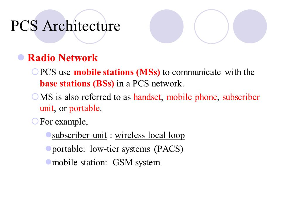 PCS Architecture Radio Network  PCS use mobile stations (MSs) to communicate with the base stations (BSs) in a PCS network.