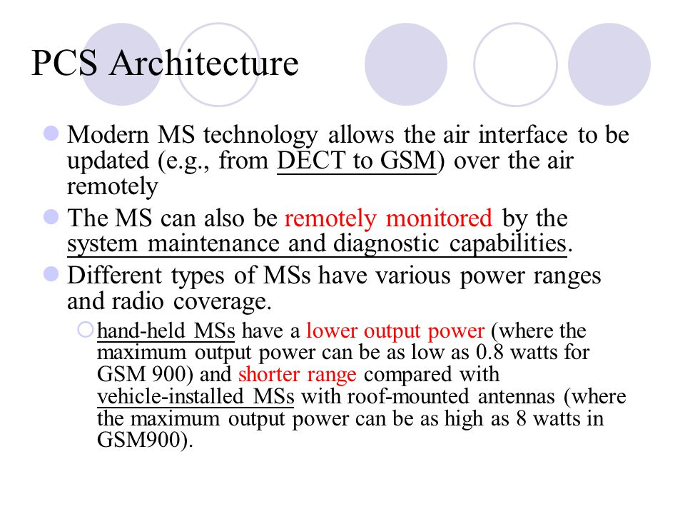 PCS Architecture Modern MS technology allows the air interface to be updated (e.g., from DECT to GSM) over the air remotely The MS can also be remotely monitored by the system maintenance and diagnostic capabilities.