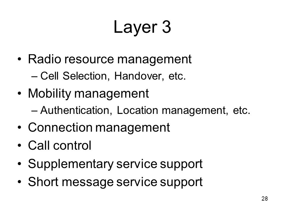 28 Layer 3 Radio resource management –Cell Selection, Handover, etc. Mobility management –Authentication, Location management, etc. Connection managem