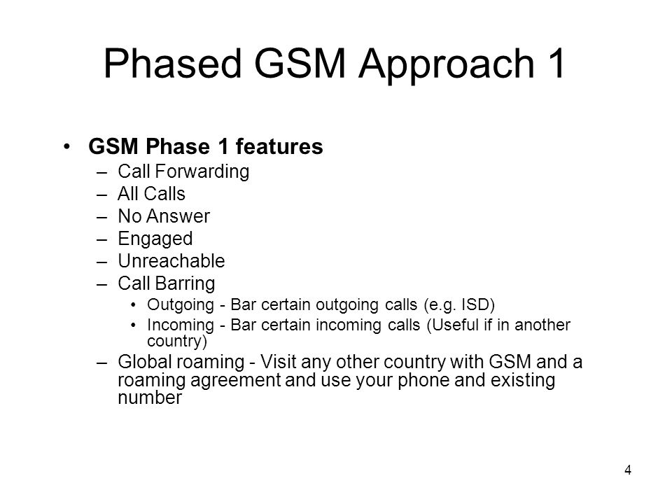 4 Phased GSM Approach 1 GSM Phase 1 features –Call Forwarding –All Calls –No Answer –Engaged –Unreachable –Call Barring Outgoing - Bar certain outgoin