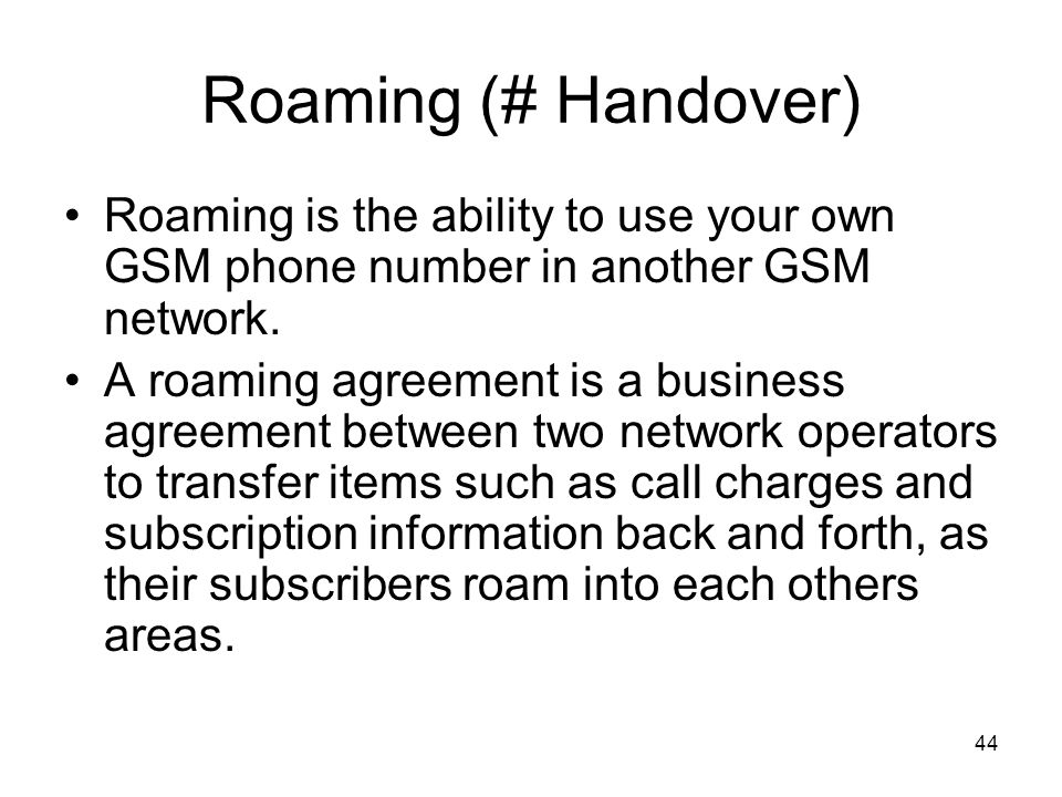 44 Roaming (# Handover) Roaming is the ability to use your own GSM phone number in another GSM network. A roaming agreement is a business agreement be