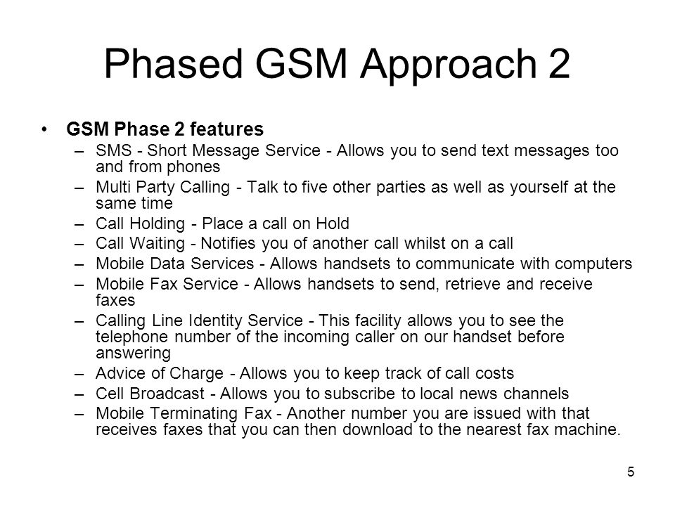 5 Phased GSM Approach 2 GSM Phase 2 features –SMS - Short Message Service - Allows you to send text messages too and from phones –Multi Party Calling