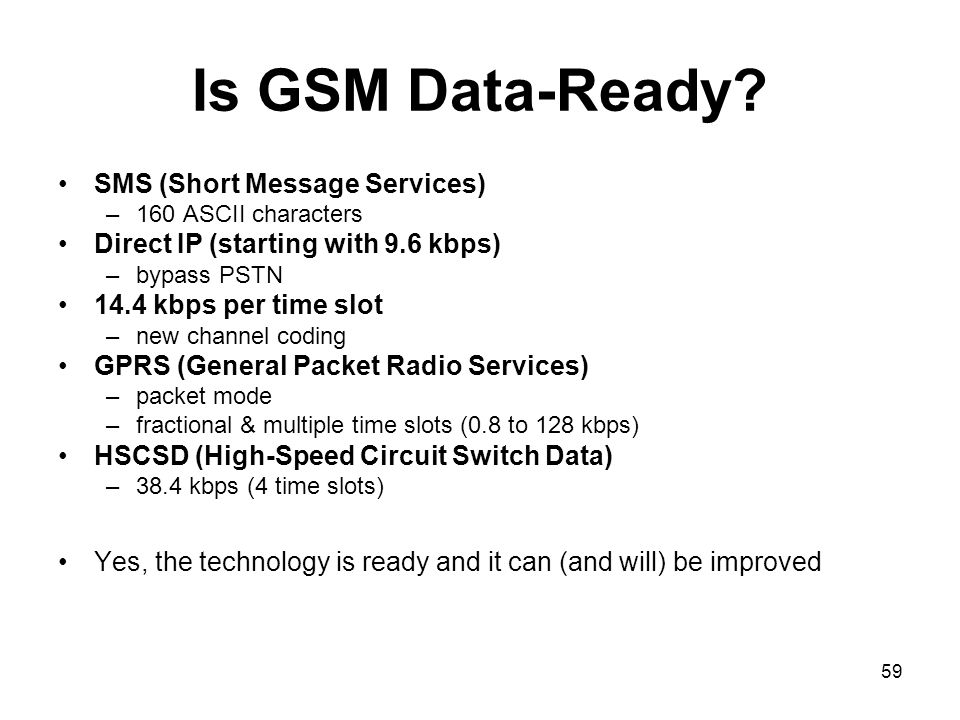 59 Is GSM Data-Ready? SMS (Short Message Services) –160 ASCII characters Direct IP (starting with 9.6 kbps) –bypass PSTN 14.4 kbps per time slot –new