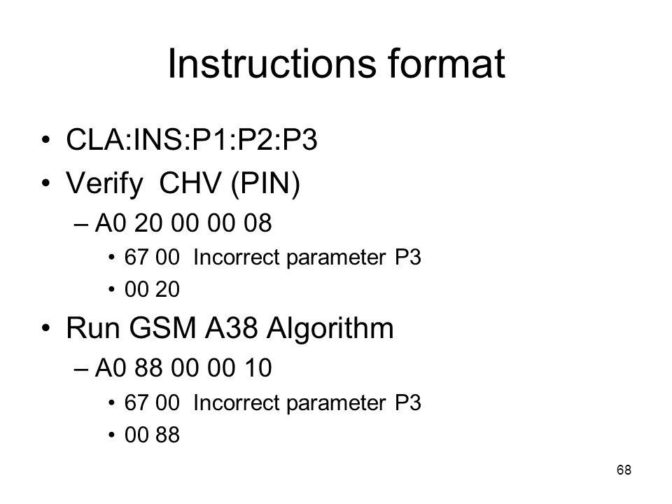 68 Instructions format CLA:INS:P1:P2:P3 Verify CHV (PIN) –A0 20 00 00 08 67 00 Incorrect parameter P3 00 20 Run GSM A38 Algorithm –A0 88 00 00 10 67 00 Incorrect parameter P3 00 88
