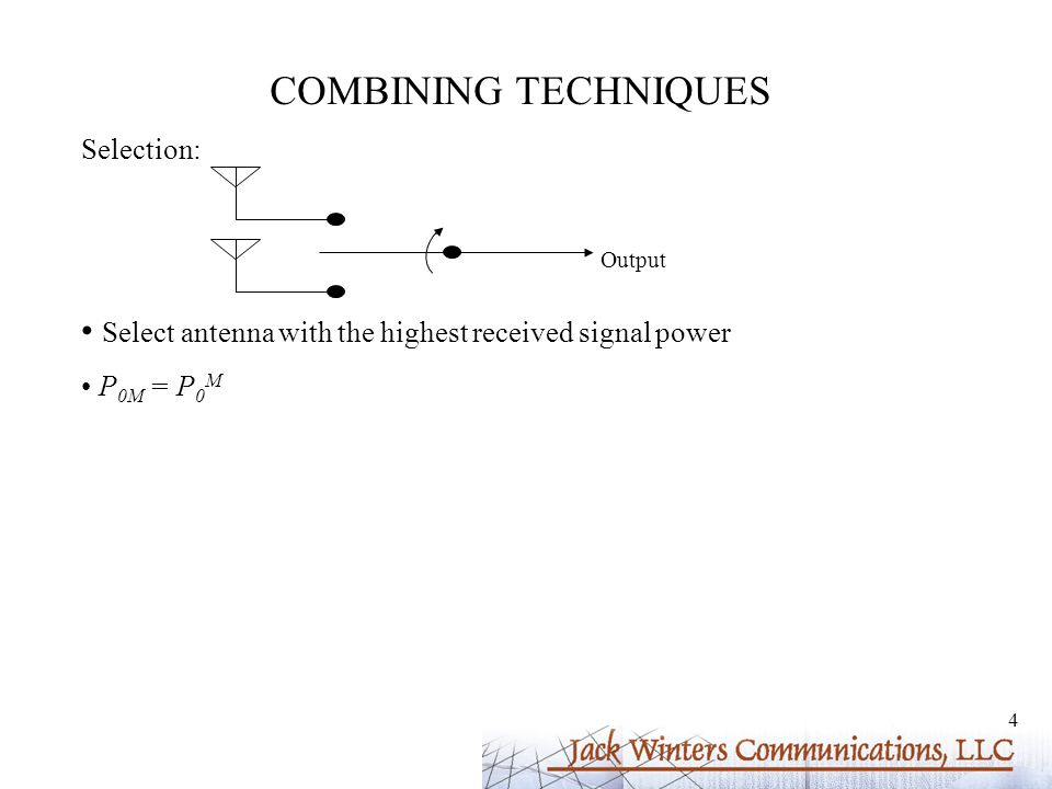 4 COMBINING TECHNIQUES Selection: Select antenna with the highest received signal power P 0M = P 0 M Output