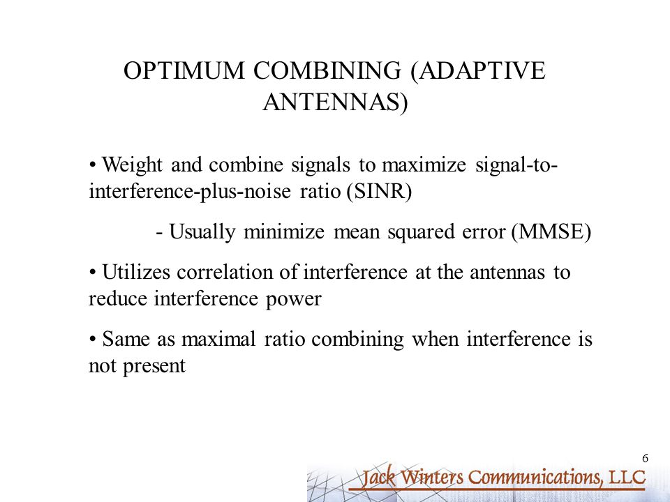 6 OPTIMUM COMBINING (ADAPTIVE ANTENNAS) Weight and combine signals to maximize signal-to- interference-plus-noise ratio (SINR) - Usually minimize mean squared error (MMSE) Utilizes correlation of interference at the antennas to reduce interference power Same as maximal ratio combining when interference is not present
