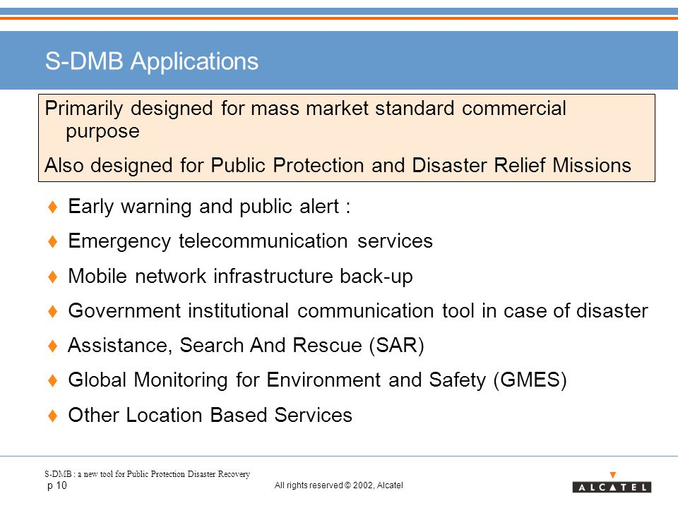 S-DMB : a new tool for Public Protection Disaster Recovery p 10 All rights reserved © 2002, Alcatel S-DMB Applications Primarily designed for mass market standard commercial purpose Also designed for Public Protection and Disaster Relief Missions  Early warning and public alert :  Emergency telecommunication services  Mobile network infrastructure back-up  Government institutional communication tool in case of disaster  Assistance, Search And Rescue (SAR)  Global Monitoring for Environment and Safety (GMES)  Other Location Based Services