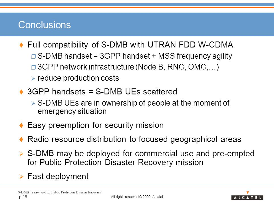 S-DMB : a new tool for Public Protection Disaster Recovery p 18 All rights reserved © 2002, Alcatel Conclusions  Full compatibility of S-DMB with UTRAN FDD W-CDMA  S-DMB handset = 3GPP handset + MSS frequency agility  3GPP network infrastructure (Node B, RNC, OMC,…)  reduce production costs  3GPP handsets = S-DMB UEs scattered  S-DMB UEs are in ownership of people at the moment of emergency situation  Easy preemption for security mission  Radio resource distribution to focused geographical areas  S-DMB may be deployed for commercial use and pre-empted for Public Protection Disaster Recovery mission  Fast deployment