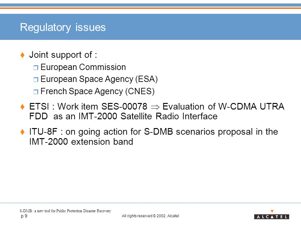 S-DMB : a new tool for Public Protection Disaster Recovery p 9 All rights reserved © 2002, Alcatel Regulatory issues  Joint support of :  European Commission  European Space Agency (ESA)  French Space Agency (CNES)  ETSI : Work item SES-00078  Evaluation of W-CDMA UTRA FDD as an IMT-2000 Satellite Radio Interface  ITU-8F : on going action for S-DMB scenarios proposal in the IMT-2000 extension band