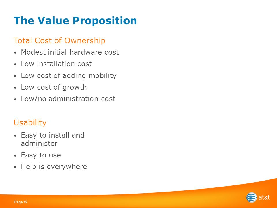 Page 19 The Value Proposition Total Cost of Ownership Modest initial hardware cost Low installation cost Low cost of adding mobility Low cost of growt