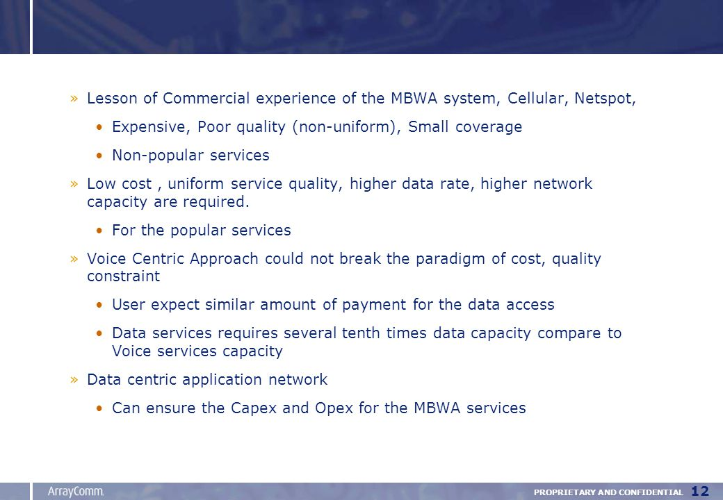 PROPRIETARY AND CONFIDENTIAL 12 »Lesson of Commercial experience of the MBWA system, Cellular, Netspot, Expensive, Poor quality (non-uniform), Small coverage Non-popular services »Low cost, uniform service quality, higher data rate, higher network capacity are required.