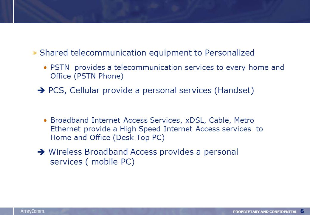PROPRIETARY AND CONFIDENTIAL 6 »Shared telecommunication equipment to Personalized PSTN provides a telecommunication services to every home and Office (PSTN Phone)  PCS, Cellular provide a personal services (Handset) Broadband Internet Access Services, xDSL, Cable, Metro Ethernet provide a High Speed Internet Access services to Home and Office (Desk Top PC)  Wireless Broadband Access provides a personal services ( mobile PC)