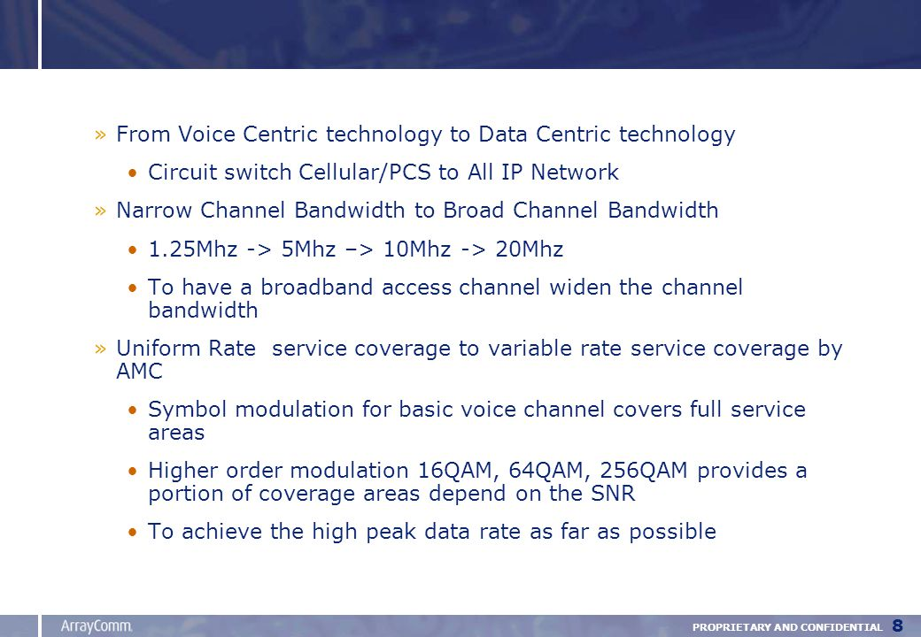 PROPRIETARY AND CONFIDENTIAL 8 »From Voice Centric technology to Data Centric technology Circuit switch Cellular/PCS to All IP Network »Narrow Channel Bandwidth to Broad Channel Bandwidth 1.25Mhz -> 5Mhz –> 10Mhz -> 20Mhz To have a broadband access channel widen the channel bandwidth »Uniform Rate service coverage to variable rate service coverage by AMC Symbol modulation for basic voice channel covers full service areas Higher order modulation 16QAM, 64QAM, 256QAM provides a portion of coverage areas depend on the SNR To achieve the high peak data rate as far as possible