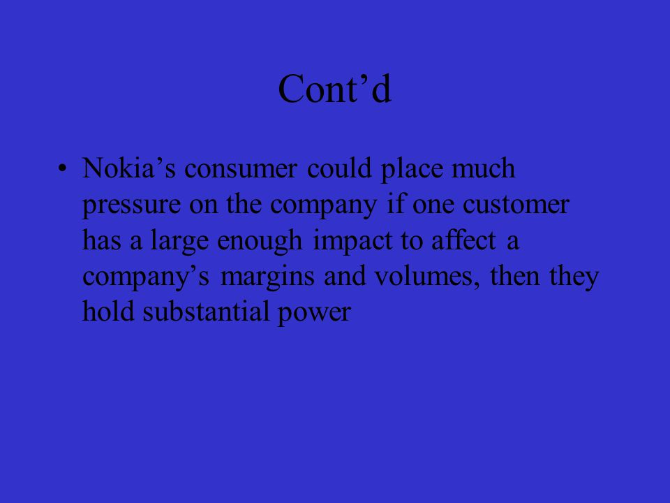 Power of Buyers Nokia's consumer are loyal customer who support and buy their product Company has established international presence with brand awareness The company brand helps the company to increase sales by allowing customers the freedom to purchase products from manufacturers