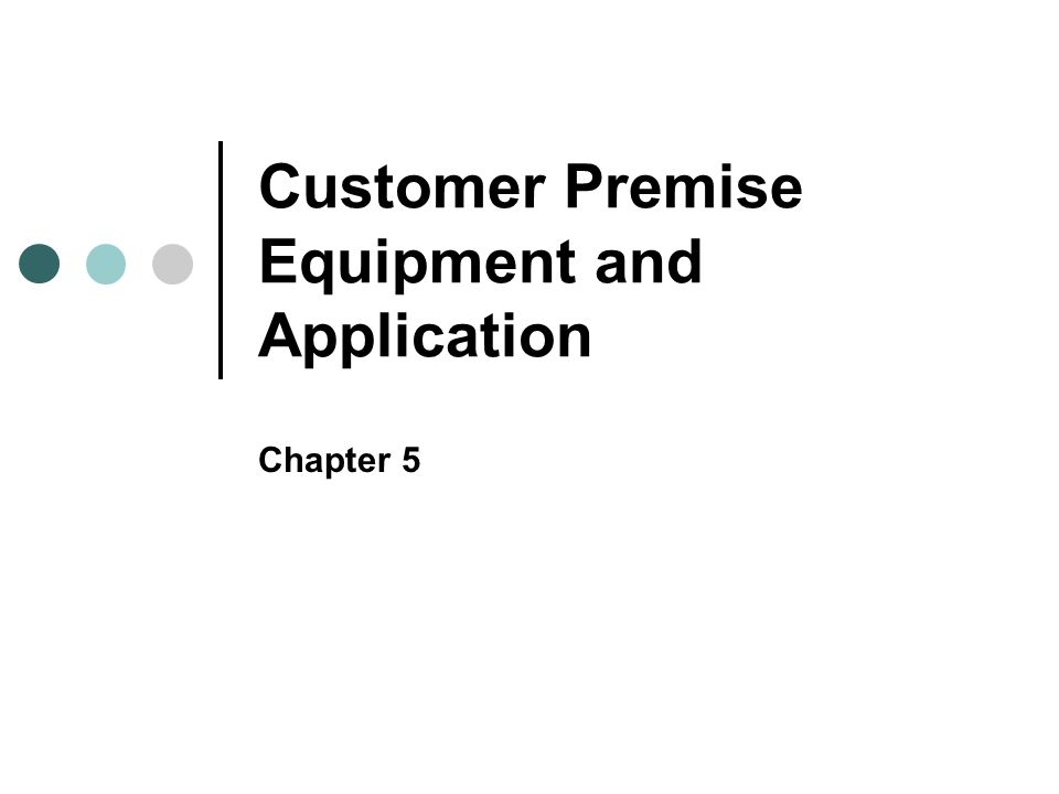 Customer Premise Equipment and Application Chapter 5