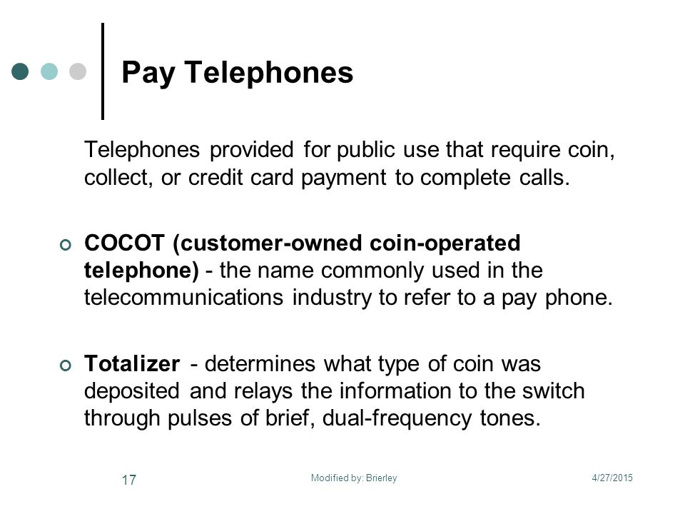 Pay Telephones Telephones provided for public use that require coin, collect, or credit card payment to complete calls.