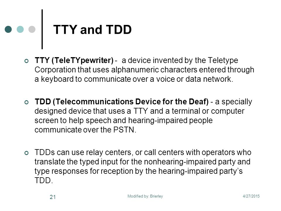 TTY and TDD TTY (TeleTYpewriter) - a device invented by the Teletype Corporation that uses alphanumeric characters entered through a keyboard to communicate over a voice or data network.