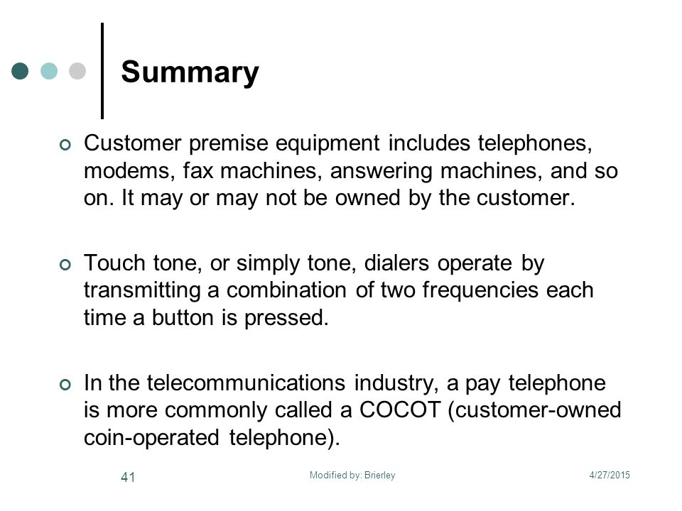 Summary Customer premise equipment includes telephones, modems, fax machines, answering machines, and so on.