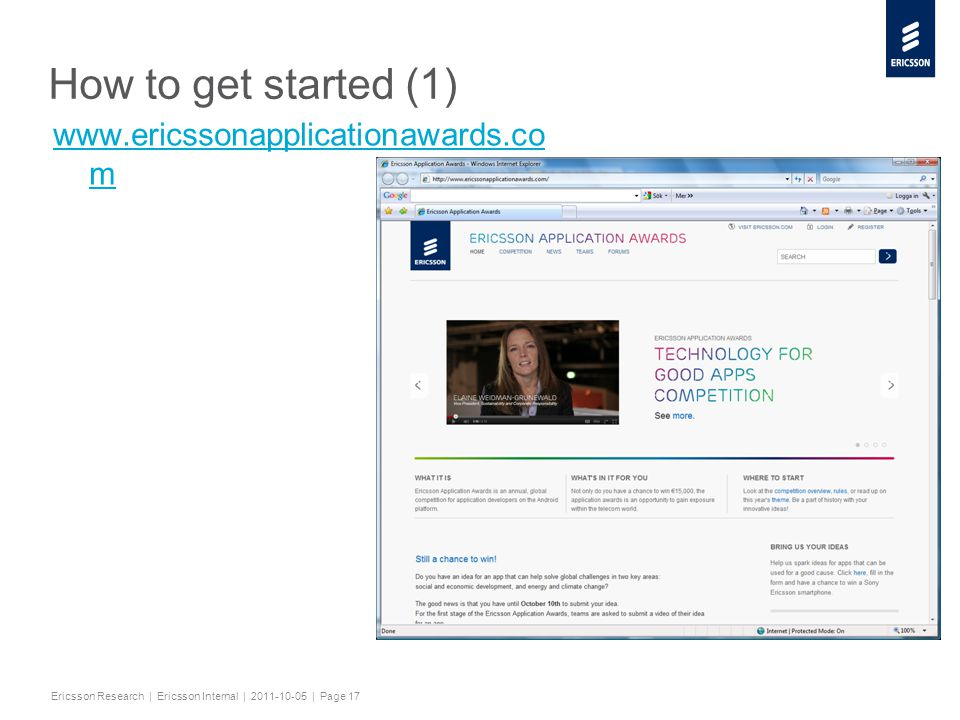 Slide title minimum 48 pt Slide subtitle minimum 30 pt Ericsson Research | Ericsson Internal | 2011-10-05 | Page 17 How to get started (1) www.ericssonapplicationawards.co m