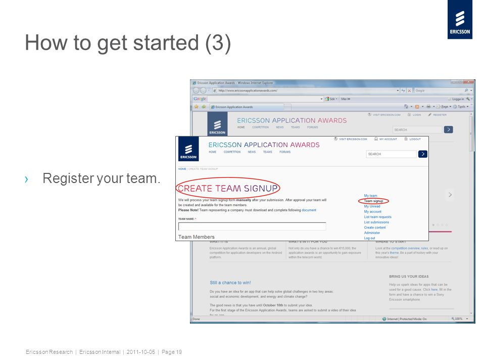 Slide title minimum 48 pt Slide subtitle minimum 30 pt Ericsson Research | Ericsson Internal | 2011-10-05 | Page 19 How to get started (3) ›Register your team.