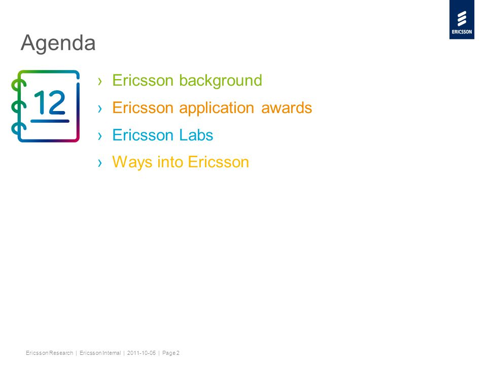 Slide title minimum 48 pt Slide subtitle minimum 30 pt Ericsson Research | Ericsson Internal | 2011-10-05 | Page 2 Agenda ›Ericsson background ›Ericsson application awards ›Ericsson Labs ›Ways into Ericsson