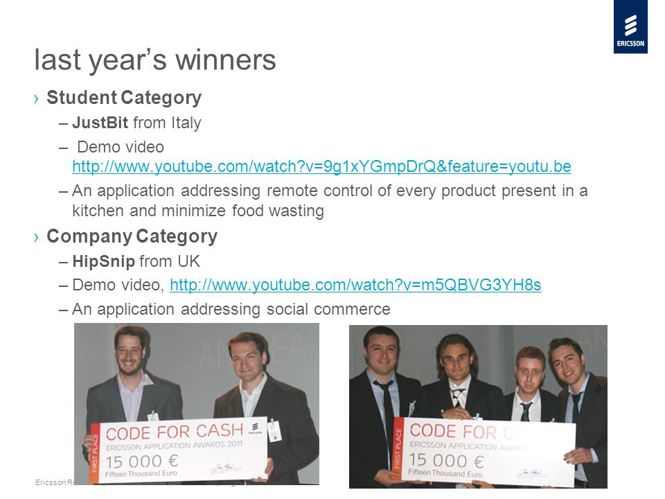 Slide title minimum 48 pt Slide subtitle minimum 30 pt Ericsson Research | Ericsson Internal | 2011-10-05 | Page 22 last year's winners ›Student Category –JustBit from Italy – Demo video http://www.youtube.com/watch v=9g1xYGmpDrQ&feature=youtu.be http://www.youtube.com/watch v=9g1xYGmpDrQ&feature=youtu.be –An application addressing remote control of every product present in a kitchen and minimize food wasting ›Company Category –HipSnip from UK –Demo video, http://www.youtube.com/watch v=m5QBVG3YH8shttp://www.youtube.com/watch v=m5QBVG3YH8s –An application addressing social commerce