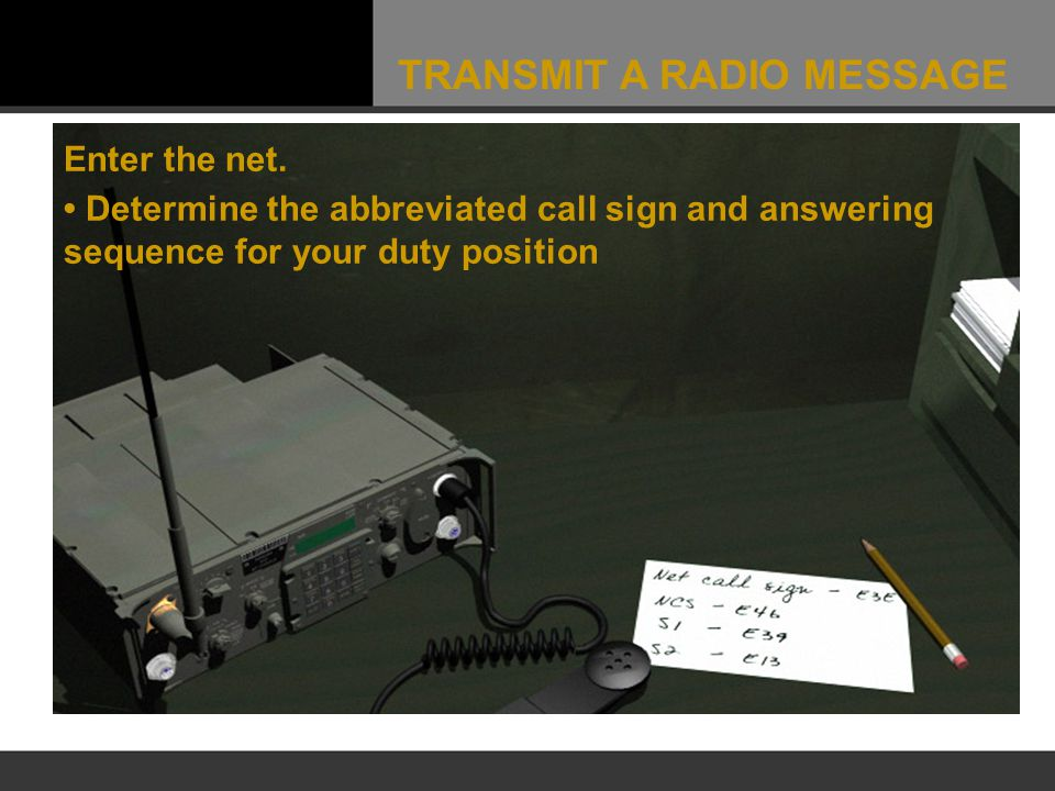 Enter the net. Determine the abbreviated call sign and answering sequence for your duty position TRANSMIT A RADIO MESSAGE